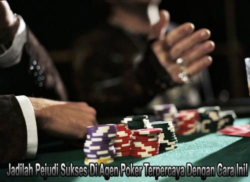 Jadilah Pejudi Sukses Di Agen Poker Terpercaya Dengan Cara Ini!