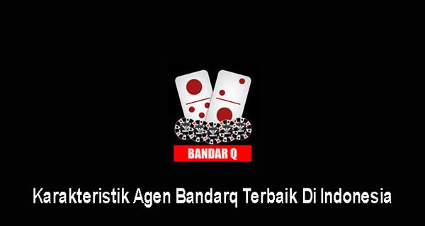 Karakteristik Agen Bandarq Terbaik Di Indonesia